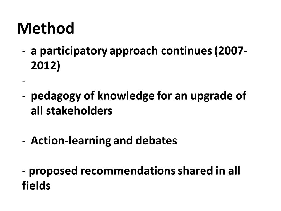 Method -a participatory approach continues (2007- 2012) - -pedagogy of knowledge for an upgrade of all stakeholders -Action-learning and debates - pro