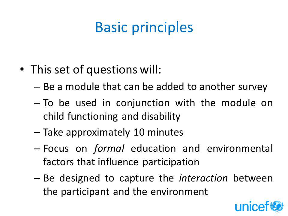 Basic principles This set of questions will: – Be a module that can be added to another survey – To be used in conjunction with the module on child functioning and disability – Take approximately 10 minutes – Focus on formal education and environmental factors that influence participation – Be designed to capture the interaction between the participant and the environment
