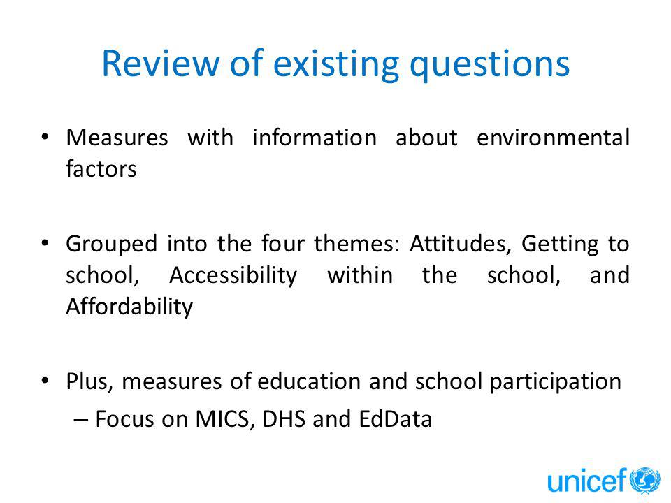 Review of existing questions Measures with information about environmental factors Grouped into the four themes: Attitudes, Getting to school, Accessibility within the school, and Affordability Plus, measures of education and school participation – Focus on MICS, DHS and EdData