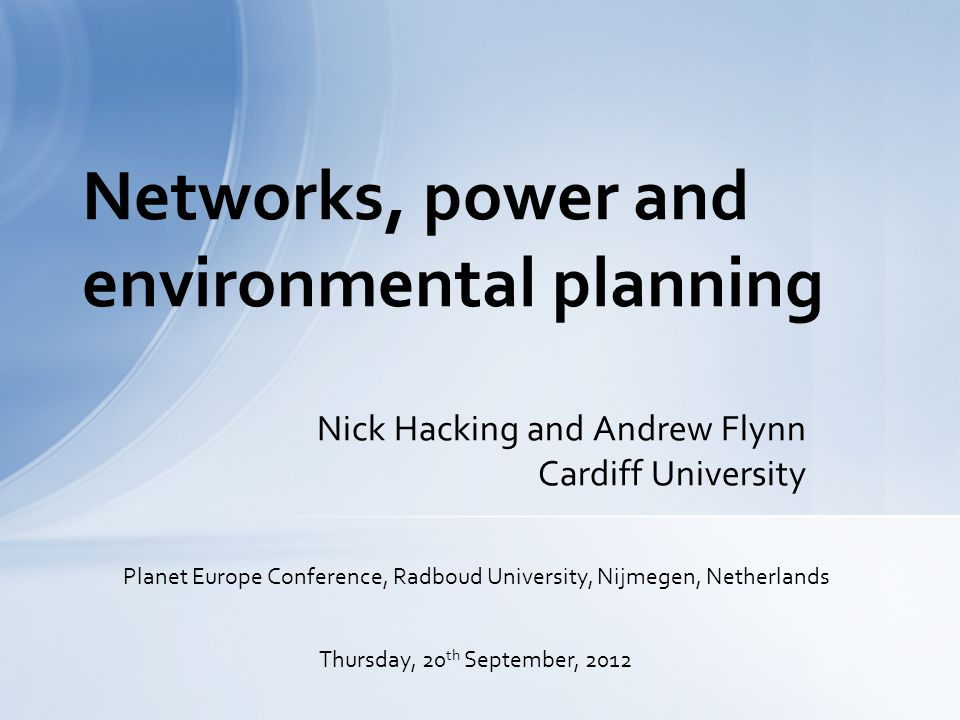 Nick Hacking and Andrew Flynn Cardiff University Networks, power and environmental planning Planet Europe Conference, Radboud University, Nijmegen, Netherlands Thursday, 20 th September, 2012