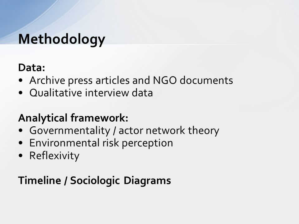 Data: Archive press articles and NGO documents Qualitative interview data Analytical framework: Governmentality / actor network theory Environmental risk perception Reflexivity Timeline / Sociologic Diagrams Methodology