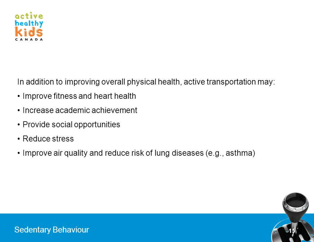 15 Sedentary Behaviour In addition to improving overall physical health, active transportation may: Improve fitness and heart health Increase academic