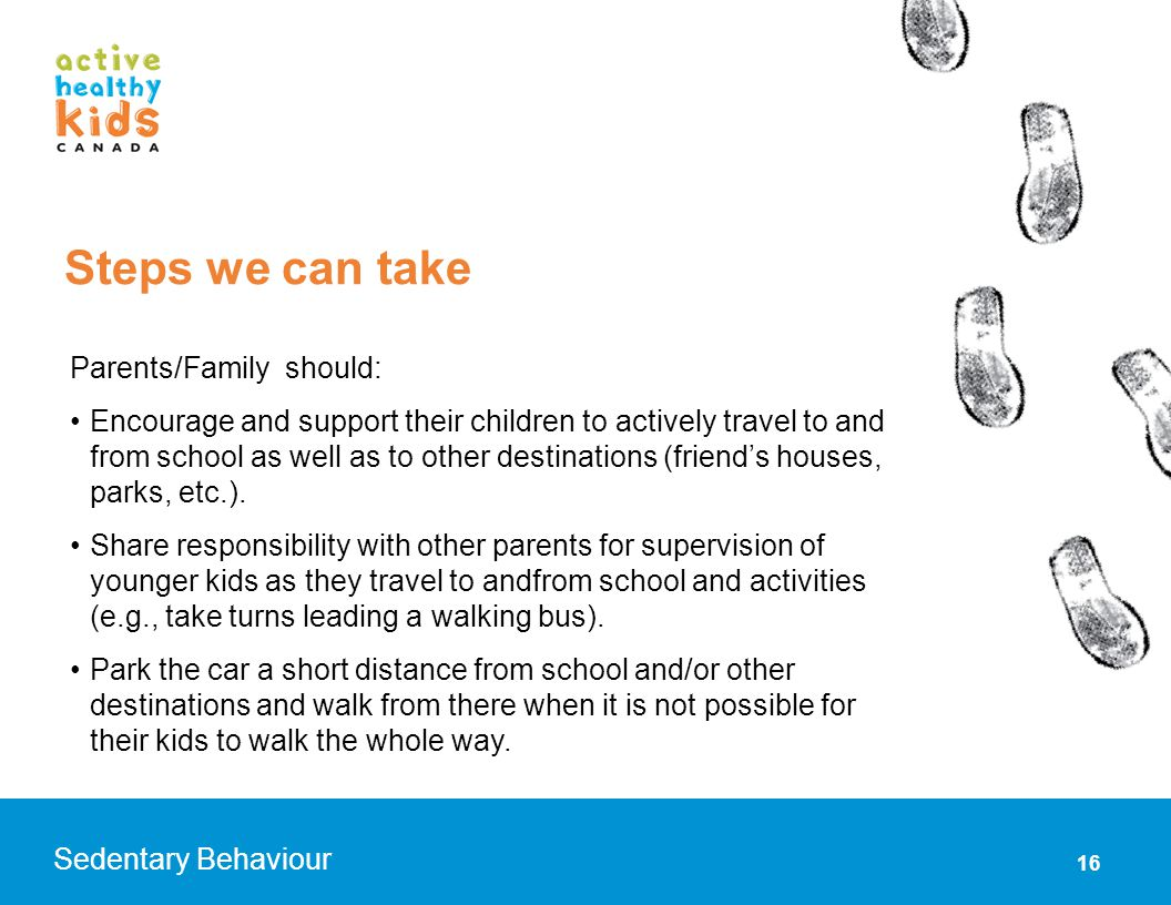 16 Sedentary Behaviour Parents/Family should: Encourage and support their children to actively travel to and from school as well as to other destinati