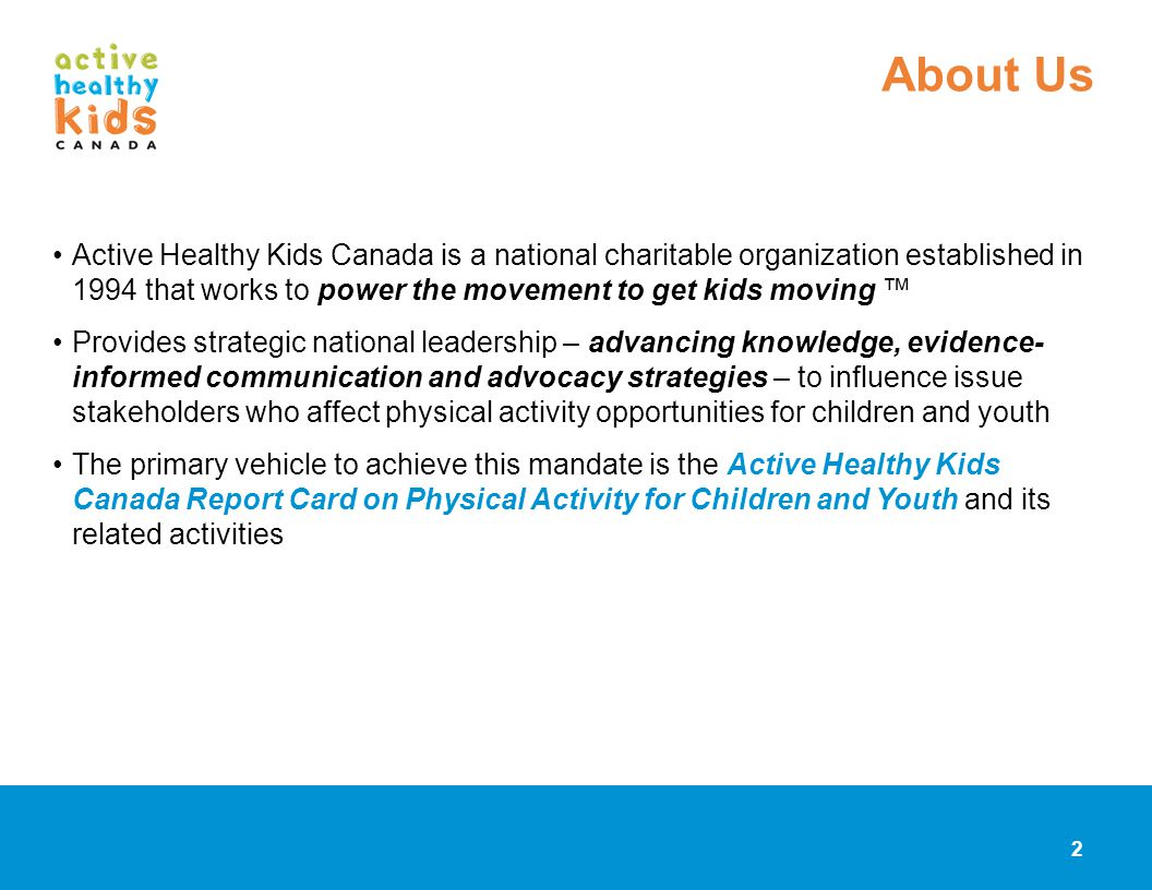 Active Healthy Kids Canada is a national charitable organization established in 1994 that works to power the movement to get kids moving Provides stra