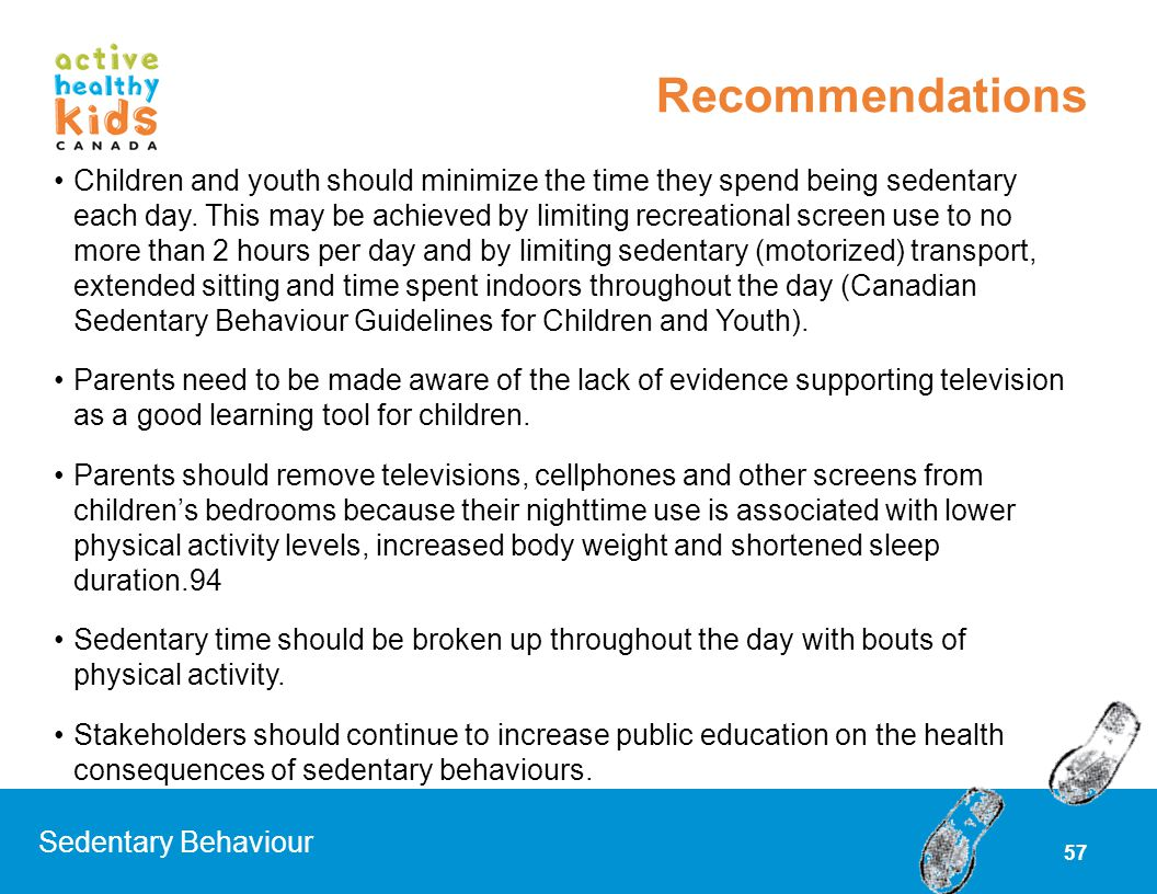 57 Children and youth should minimize the time they spend being sedentary each day. This may be achieved by limiting recreational screen use to no mor