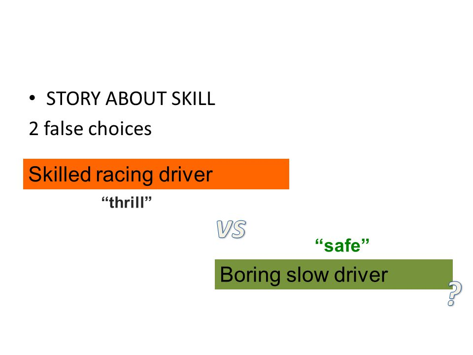 STORY ABOUT SKILL 2 false choices Skilled racing driver Boring slow driver thrill safe