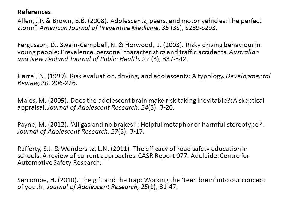References Allen, J.P. & Brown, B.B. (2008). Adolescents, peers, and motor vehicles: The perfect storm? American Journal of Preventive Medicine, 35 (3