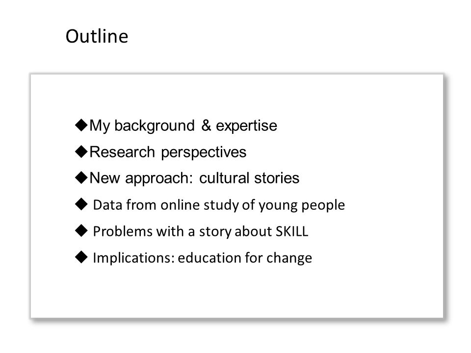 My background & expertise Research perspectives New approach: cultural stories Data from online study of young people Problems with a story about SKILL Implications: education for change Outline