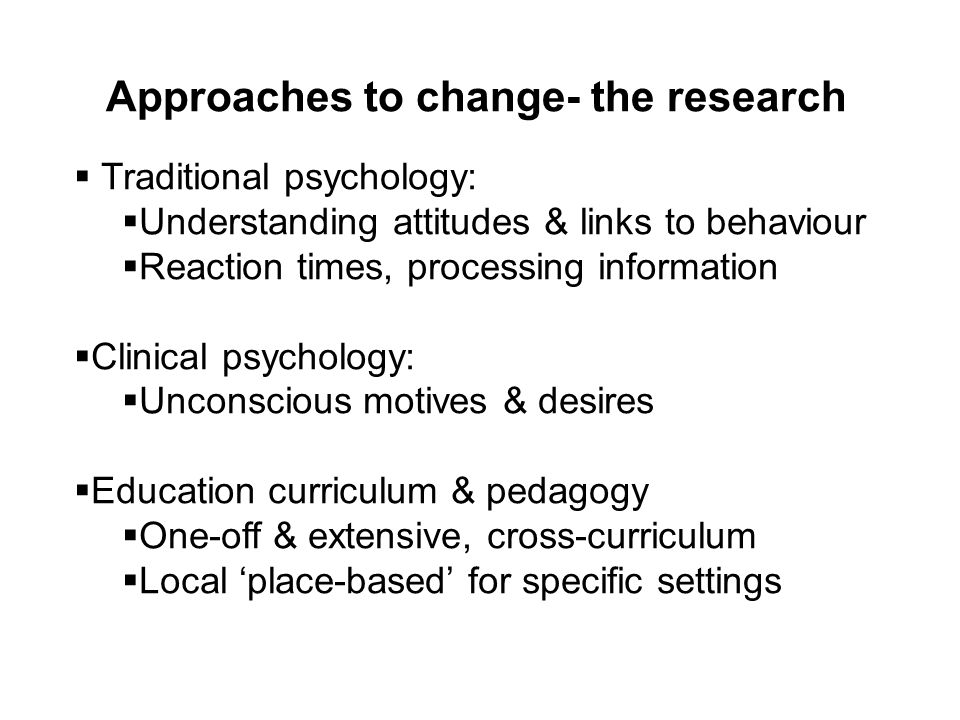Approaches to change- the research Traditional psychology: Understanding attitudes & links to behaviour Reaction times, processing information Clinica