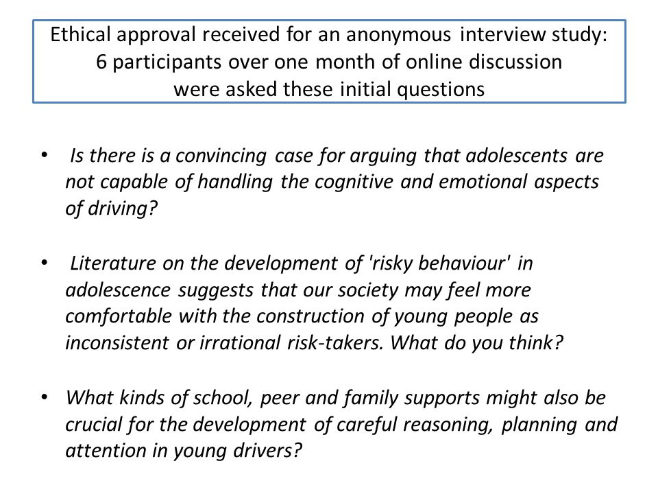 Ethical approval received for an anonymous interview study: 6 participants over one month of online discussion were asked these initial questions Is there is a convincing case for arguing that adolescents are not capable of handling the cognitive and emotional aspects of driving.