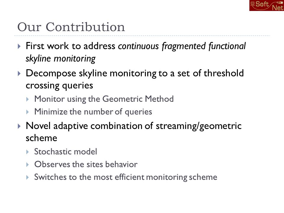 Our Contribution First work to address continuous fragmented functional skyline monitoring Decompose skyline monitoring to a set of threshold crossing queries Monitor using the Geometric Method Minimize the number of queries Novel adaptive combination of streaming/geometric scheme Stochastic model Observes the sites behavior Switches to the most efficient monitoring scheme
