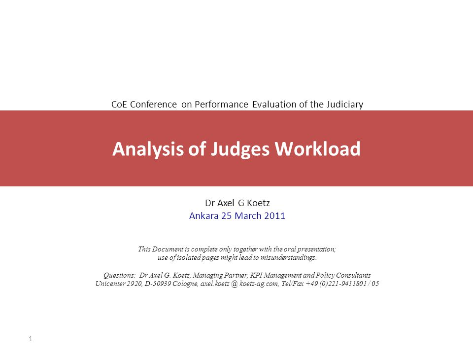1 CoE Conference on Performance Evaluation of the Judiciary Dr Axel G Koetz Ankara 25 March 2011 This Document is complete only together with the oral presentation; use of isolated pages might lead to misunderstandings.