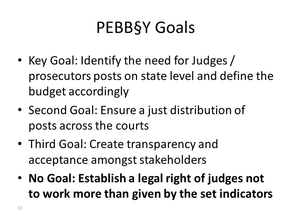 10 PEBB§Y Goals Key Goal: Identify the need for Judges / prosecutors posts on state level and define the budget accordingly Second Goal: Ensure a just distribution of posts across the courts Third Goal: Create transparency and acceptance amongst stakeholders No Goal: Establish a legal right of judges not to work more than given by the set indicators Dr Axel G Koetz, Managing Partner, Koetz Partner International, Unicenter 2920, D-50939 Cologne Germany, e-mail axel.koetz @ koetz-ag.com Court Statistics, Judge Workload Analysis, Quality and Performance Management – Ankara (CoE) 25 March 2011