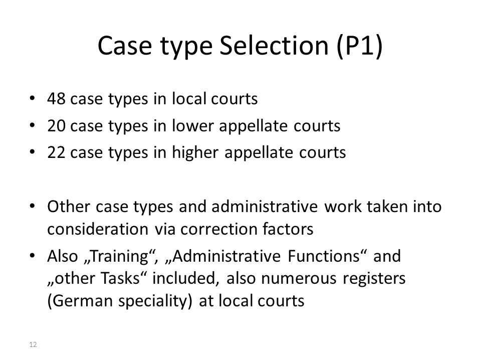 12 Case type Selection (P1) 48 case types in local courts 20 case types in lower appellate courts 22 case types in higher appellate courts Other case types and administrative work taken into consideration via correction factors Also Training, Administrative Functions and other Tasks included, also numerous registers (German speciality) at local courts Dr Axel G Koetz, Managing Partner, Koetz Partner International, Unicenter 2920, D-50939 Cologne Germany, e-mail axel.koetz @ koetz-ag.com Court Statistics, Judge Workload Analysis, Quality and Performance Management – Ankara (CoE) 25 March 2011