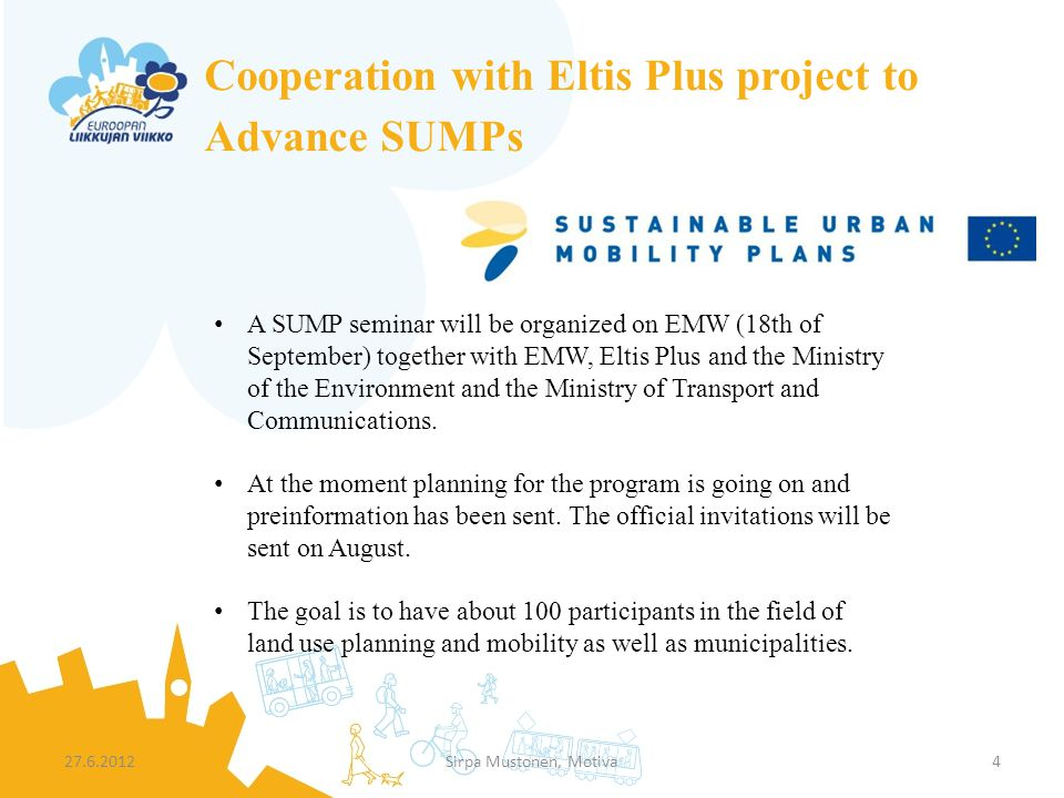 Cooperation with Eltis Plus project to Advance SUMPs 27.6.2012Sirpa Mustonen, Motiva4 A SUMP seminar will be organized on EMW (18th of September) together with EMW, Eltis Plus and the Ministry of the Environment and the Ministry of Transport and Communications.