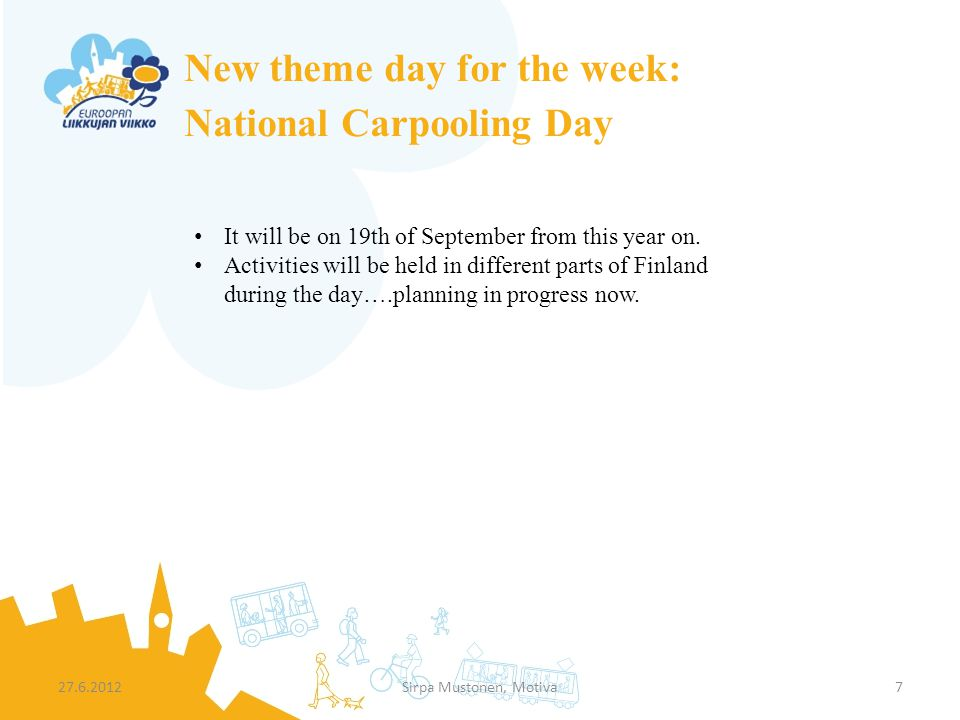 New theme day for the week: National Carpooling Day 27.6.2012Sirpa Mustonen, Motiva7 It will be on 19th of September from this year on. Activities wil