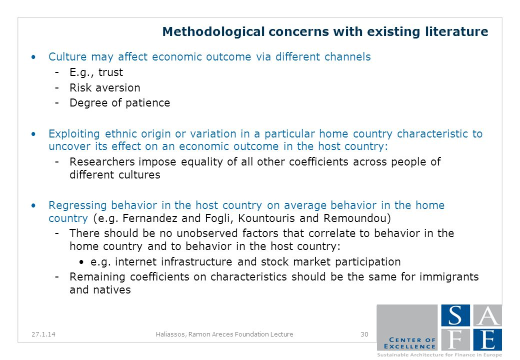 Methodological concerns with existing literature Culture may affect economic outcome via different channels -E.g., trust -Risk aversion -Degree of patience Exploiting ethnic origin or variation in a particular home country characteristic to uncover its effect on an economic outcome in the host country: -Researchers impose equality of all other coefficients across people of different cultures Regressing behavior in the host country on average behavior in the home country (e.g.