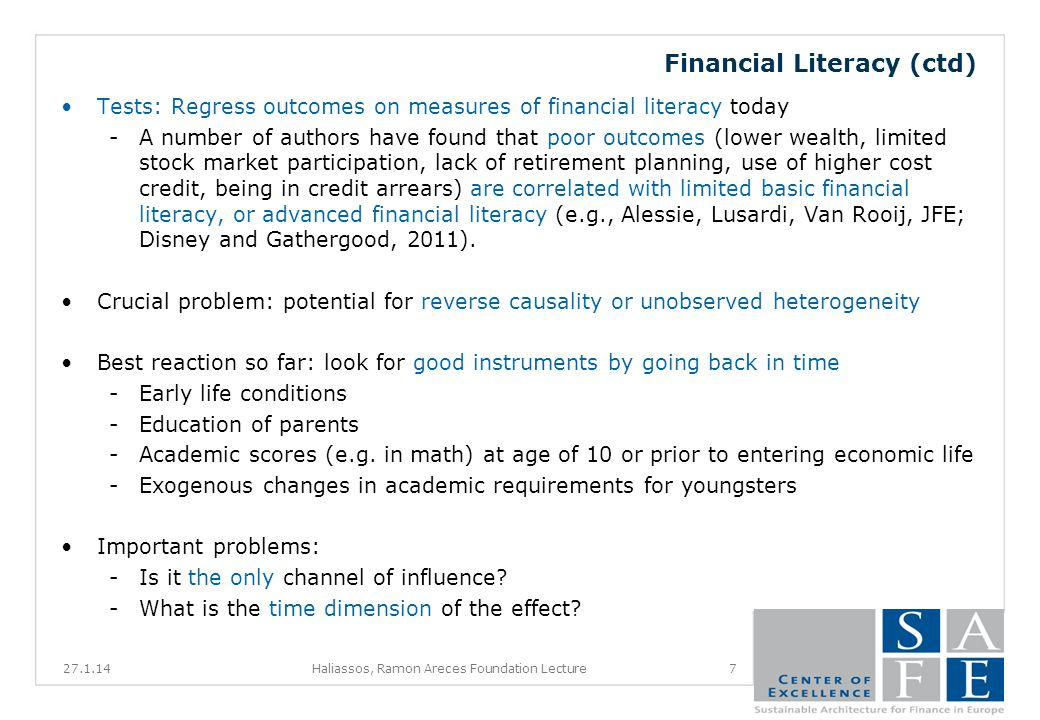 Financial Literacy (ctd) Tests: Regress outcomes on measures of financial literacy today -A number of authors have found that poor outcomes (lower wealth, limited stock market participation, lack of retirement planning, use of higher cost credit, being in credit arrears) are correlated with limited basic financial literacy, or advanced financial literacy (e.g., Alessie, Lusardi, Van Rooij, JFE; Disney and Gathergood, 2011).