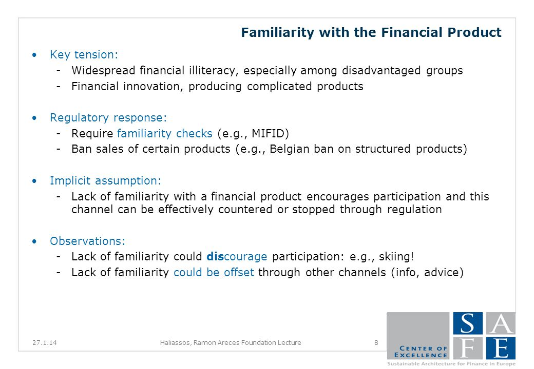 Familiarity with the Financial Product Key tension: -Widespread financial illiteracy, especially among disadvantaged groups -Financial innovation, producing complicated products Regulatory response: -Require familiarity checks (e.g., MIFID) -Ban sales of certain products (e.g., Belgian ban on structured products) Implicit assumption: -Lack of familiarity with a financial product encourages participation and this channel can be effectively countered or stopped through regulation Observations: -Lack of familiarity could discourage participation: e.g., skiing.