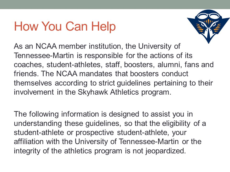 How You Can Help As an NCAA member institution, the University of Tennessee-Martin is responsible for the actions of its coaches, student-athletes, staff, boosters, alumni, fans and friends.