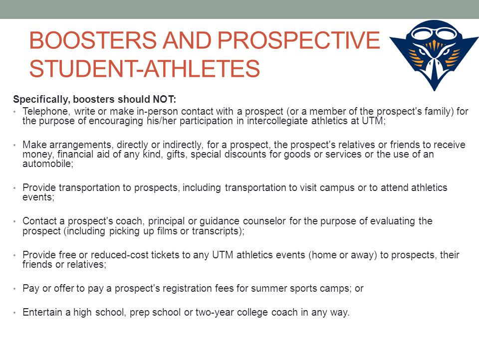 BOOSTERS AND PROSPECTIVE STUDENT-ATHLETES Specifically, boosters should NOT: Telephone, write or make in-person contact with a prospect (or a member of the prospect s family) for the purpose of encouraging his/her participation in intercollegiate athletics at UTM; Make arrangements, directly or indirectly, for a prospect, the prospect s relatives or friends to receive money, financial aid of any kind, gifts, special discounts for goods or services or the use of an automobile; Provide transportation to prospects, including transportation to visit campus or to attend athletics events; Contact a prospect s coach, principal or guidance counselor for the purpose of evaluating the prospect (including picking up films or transcripts); Provide free or reduced-cost tickets to any UTM athletics events (home or away) to prospects, their friends or relatives; Pay or offer to pay a prospect s registration fees for summer sports camps; or Entertain a high school, prep school or two-year college coach in any way.
