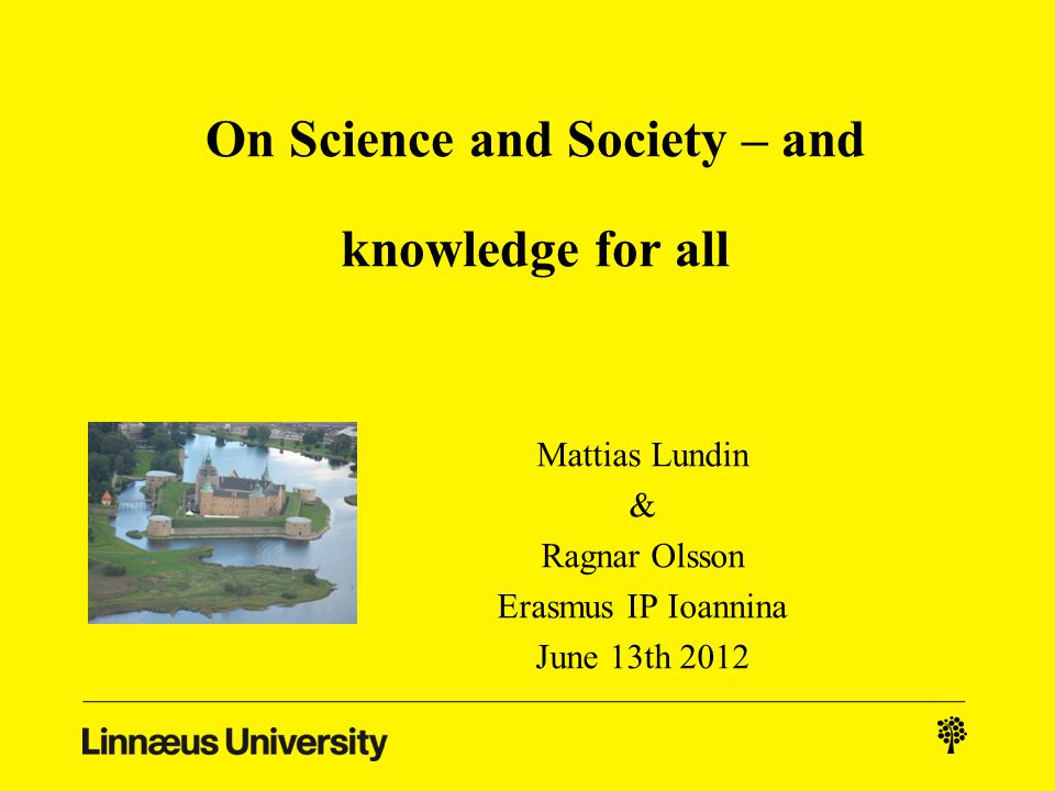 On Science and Society – and knowledge for all Mattias Lundin & Ragnar Olsson Erasmus IP Ioannina June 13th 2012