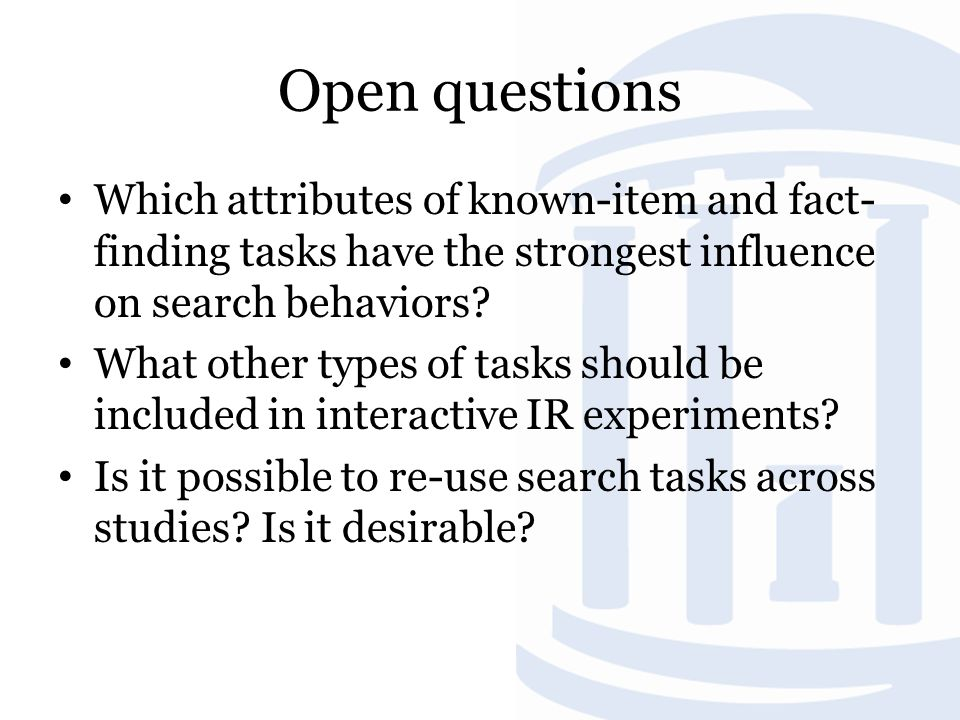 Open questions Which attributes of known-item and fact- finding tasks have the strongest influence on search behaviors.