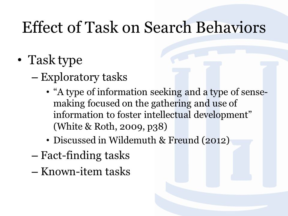 Effect of Task on Search Behaviors Task type – Exploratory tasks A type of information seeking and a type of sense- making focused on the gathering and use of information to foster intellectual development (White & Roth, 2009, p38) Discussed in Wildemuth & Freund (2012) – Fact-finding tasks – Known-item tasks