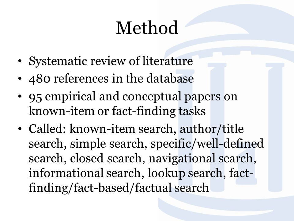 Method Systematic review of literature 480 references in the database 95 empirical and conceptual papers on known-item or fact-finding tasks Called: known-item search, author/title search, simple search, specific/well-defined search, closed search, navigational search, informational search, lookup search, fact- finding/fact-based/factual search