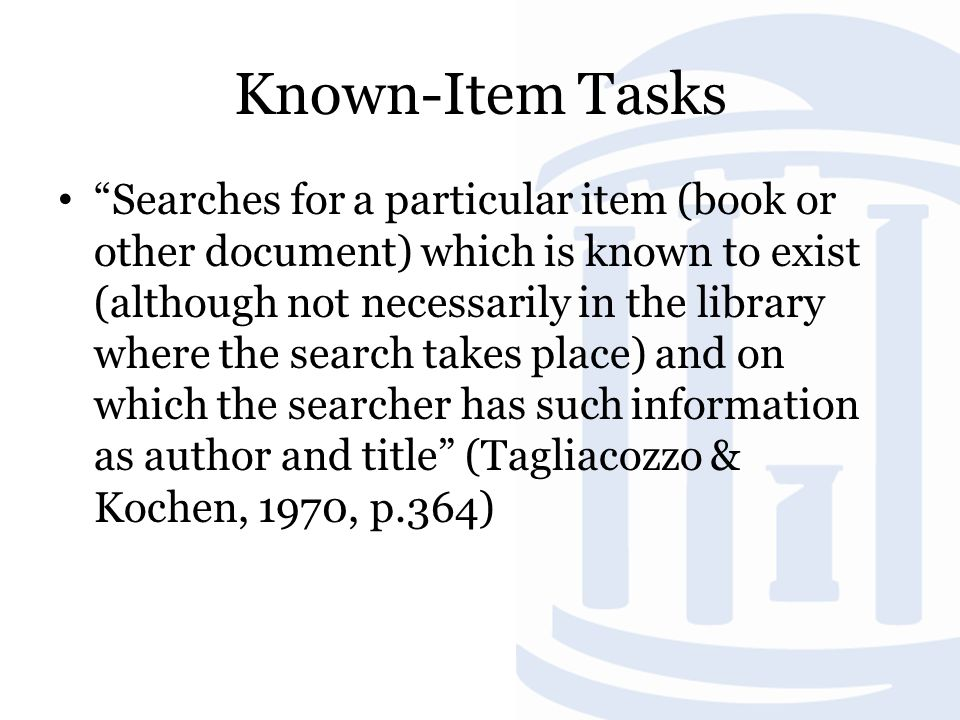 Known-Item Tasks Searches for a particular item (book or other document) which is known to exist (although not necessarily in the library where the search takes place) and on which the searcher has such information as author and title (Tagliacozzo & Kochen, 1970, p.364)