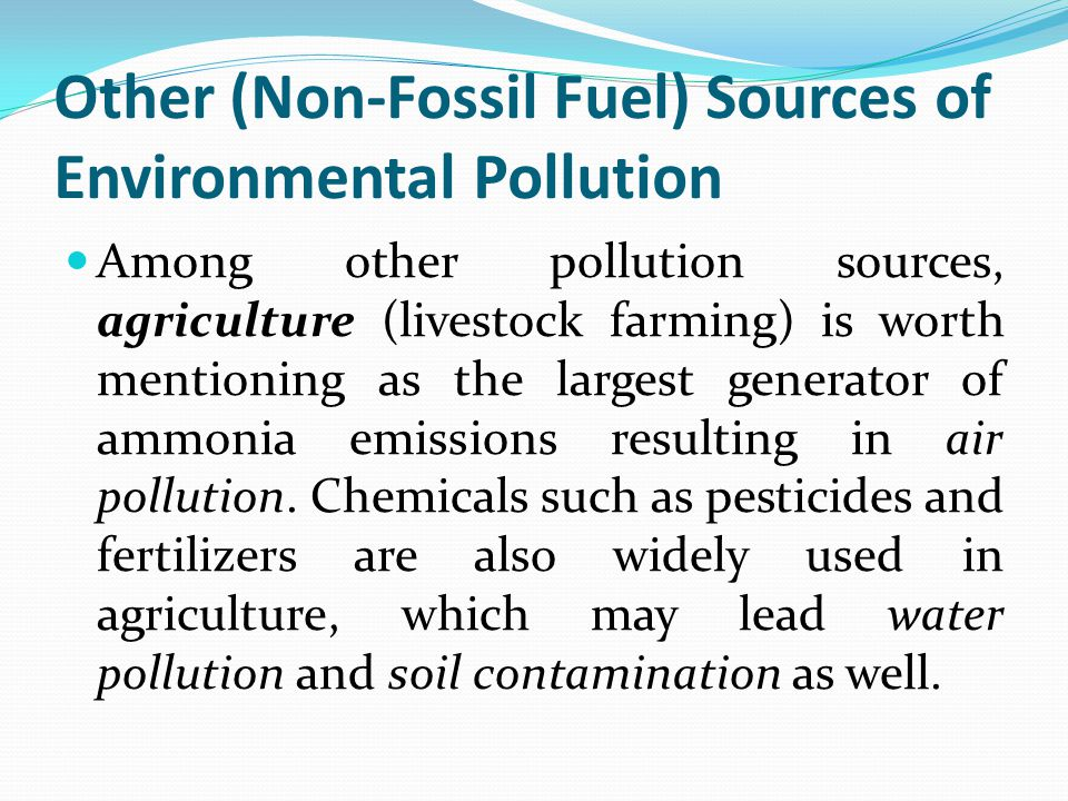 Other (Non-Fossil Fuel) Sources of Environmental Pollution Among other pollution sources, agriculture (livestock farming) is worth mentioning as the largest generator of ammonia emissions resulting in air pollution.
