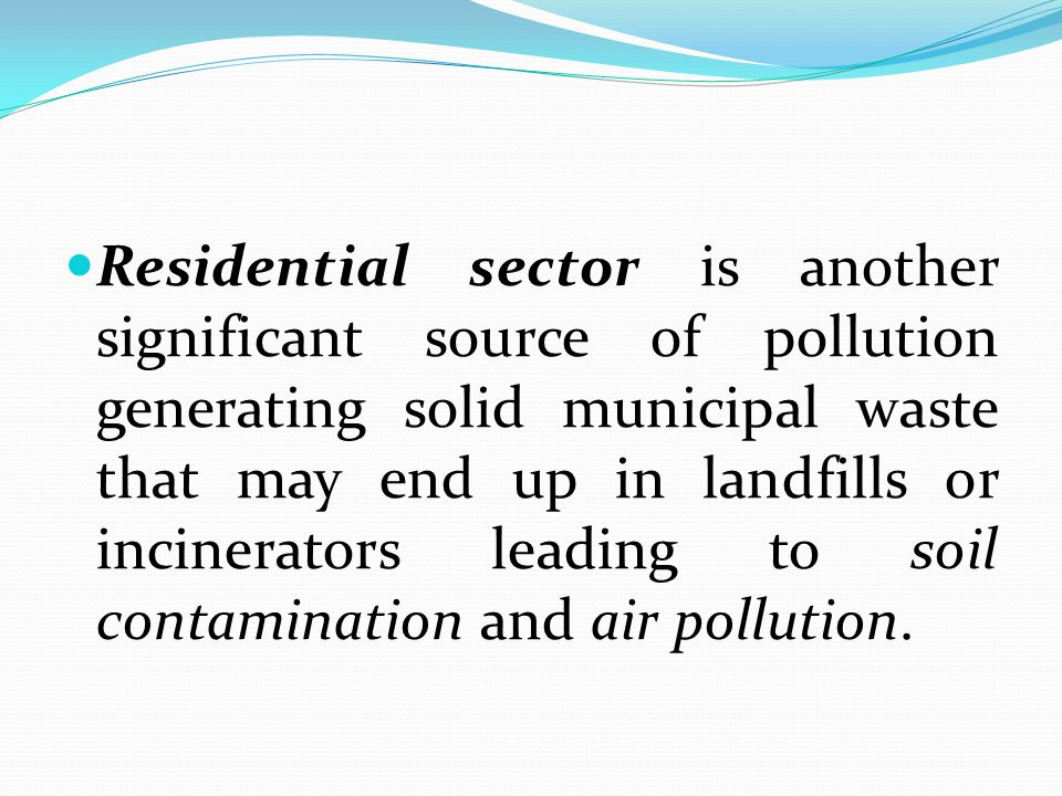 Residential sector is another significant source of pollution generating solid municipal waste that may end up in landfills or incinerators leading to soil contamination and air pollution.