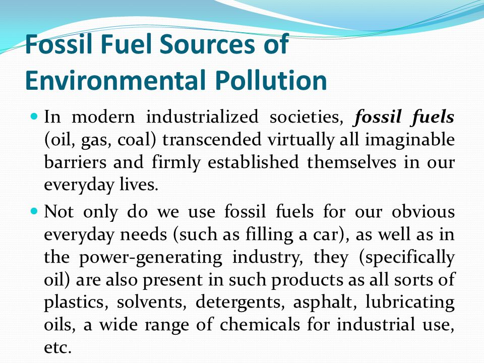 Fossil Fuel Sources of Environmental Pollution In modern industrialized societies, fossil fuels (oil, gas, coal) transcended virtually all imaginable barriers and firmly established themselves in our everyday lives.