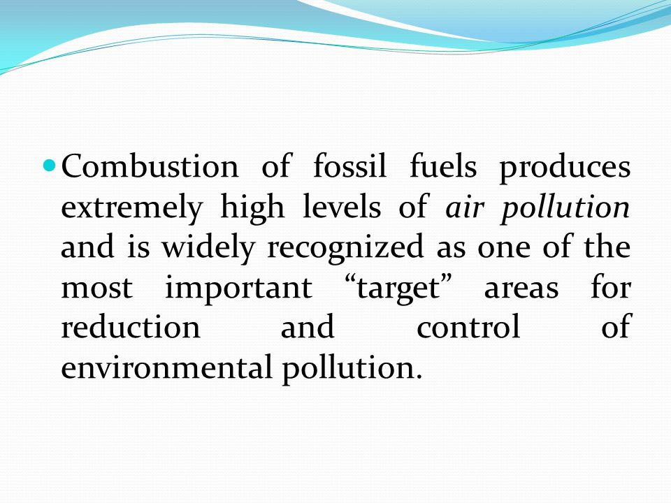 Combustion of fossil fuels produces extremely high levels of air pollution and is widely recognized as one of the most important target areas for reduction and control of environmental pollution.