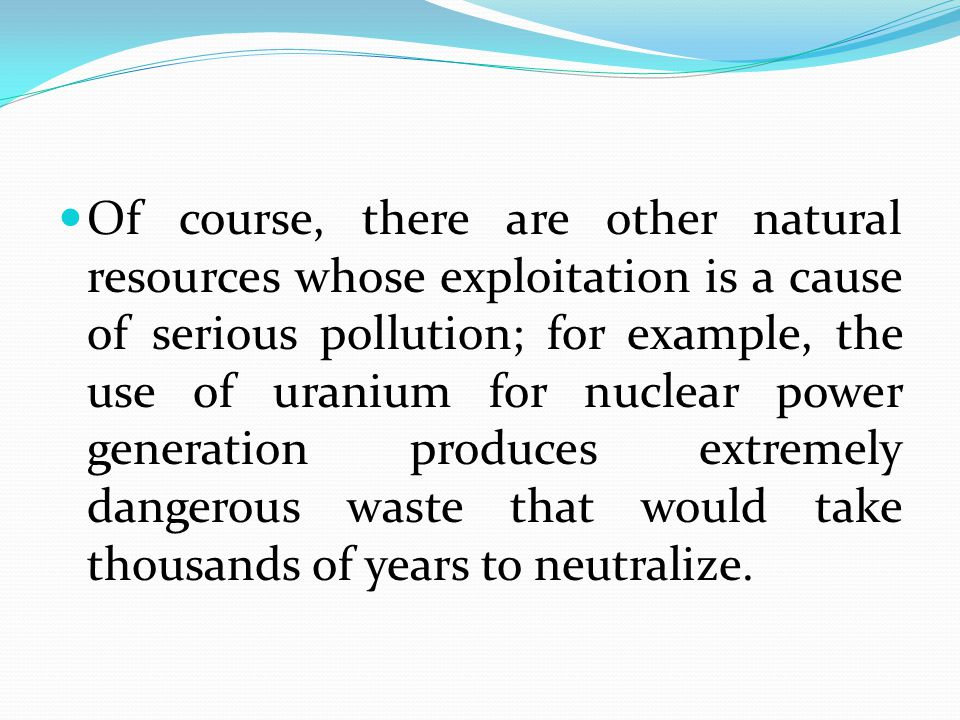 Of course, there are other natural resources whose exploitation is a cause of serious pollution; for example, the use of uranium for nuclear power generation produces extremely dangerous waste that would take thousands of years to neutralize.