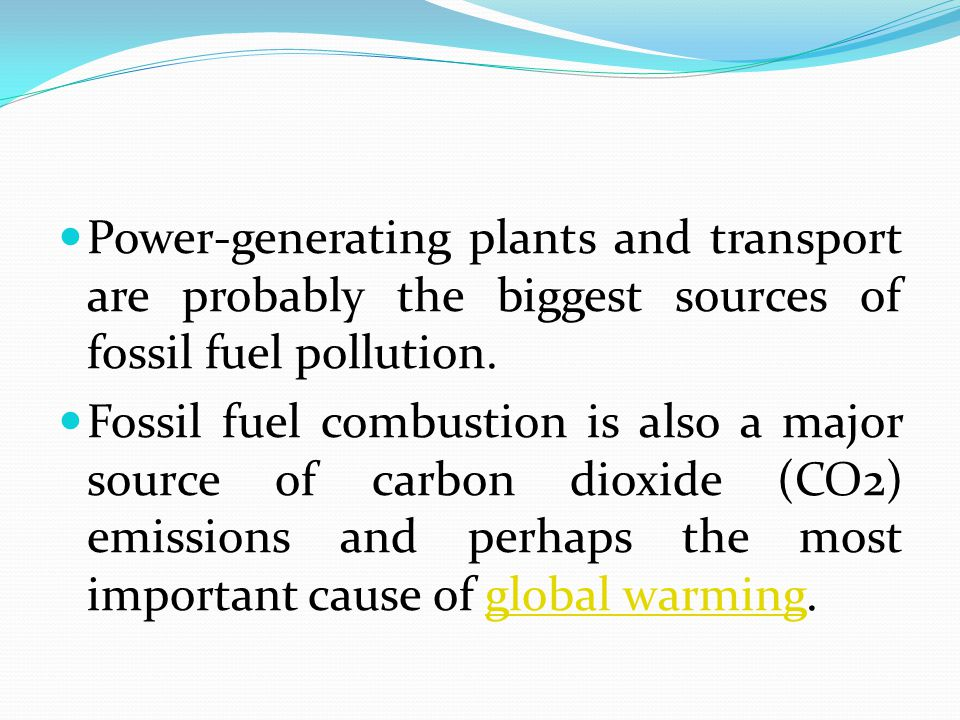 Power-generating plants and transport are probably the biggest sources of fossil fuel pollution.