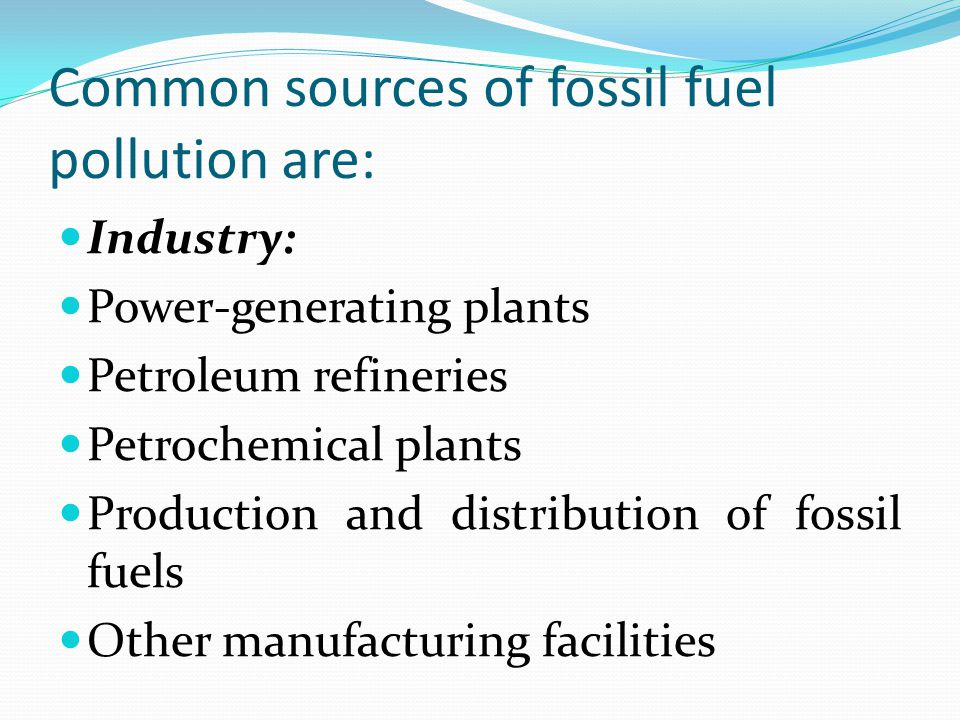 Common sources of fossil fuel pollution are: Industry: Power-generating plants Petroleum refineries Petrochemical plants Production and distribution of fossil fuels Other manufacturing facilities