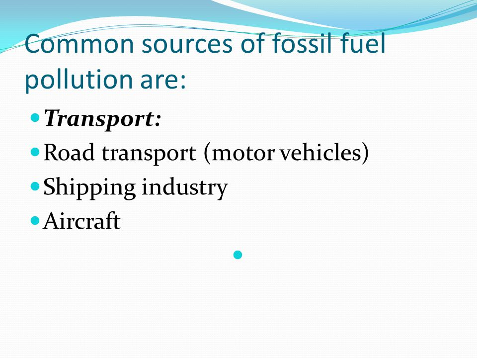 Common sources of fossil fuel pollution are: Transport: Road transport (motor vehicles) Shipping industry Aircraft