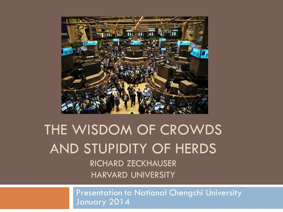 THE WISDOM OF CROWDS AND STUPIDITY OF HERDS RICHARD ZECKHAUSER HARVARD UNIVERSITY Presentation to National Chengchi University January 2014