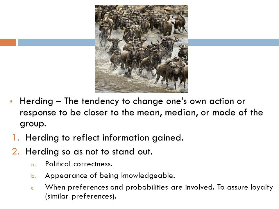 Herding – The tendency to change ones own action or response to be closer to the mean, median, or mode of the group.