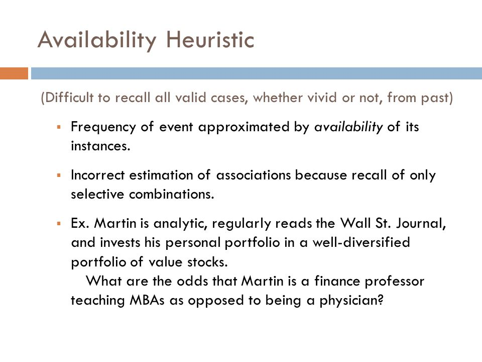 Availability Heuristic (Difficult to recall all valid cases, whether vivid or not, from past) Frequency of event approximated by availability of its instances.