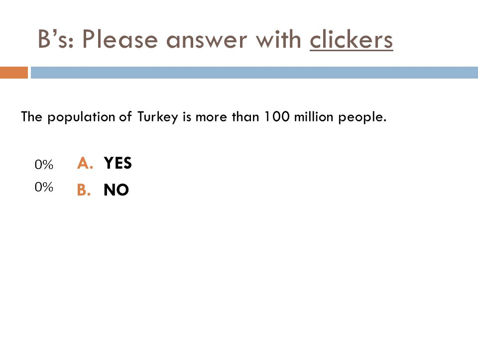 Bs: Please answer with clickers A.YES B.NO The population of Turkey is more than 100 million people.