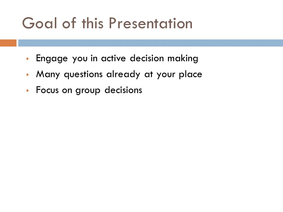 Goal of this Presentation Engage you in active decision making Many questions already at your place Focus on group decisions