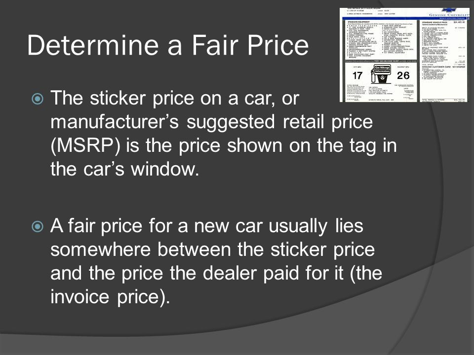 Determine a Fair Price The sticker price on a car, or manufacturers suggested retail price (MSRP) is the price shown on the tag in the cars window. A