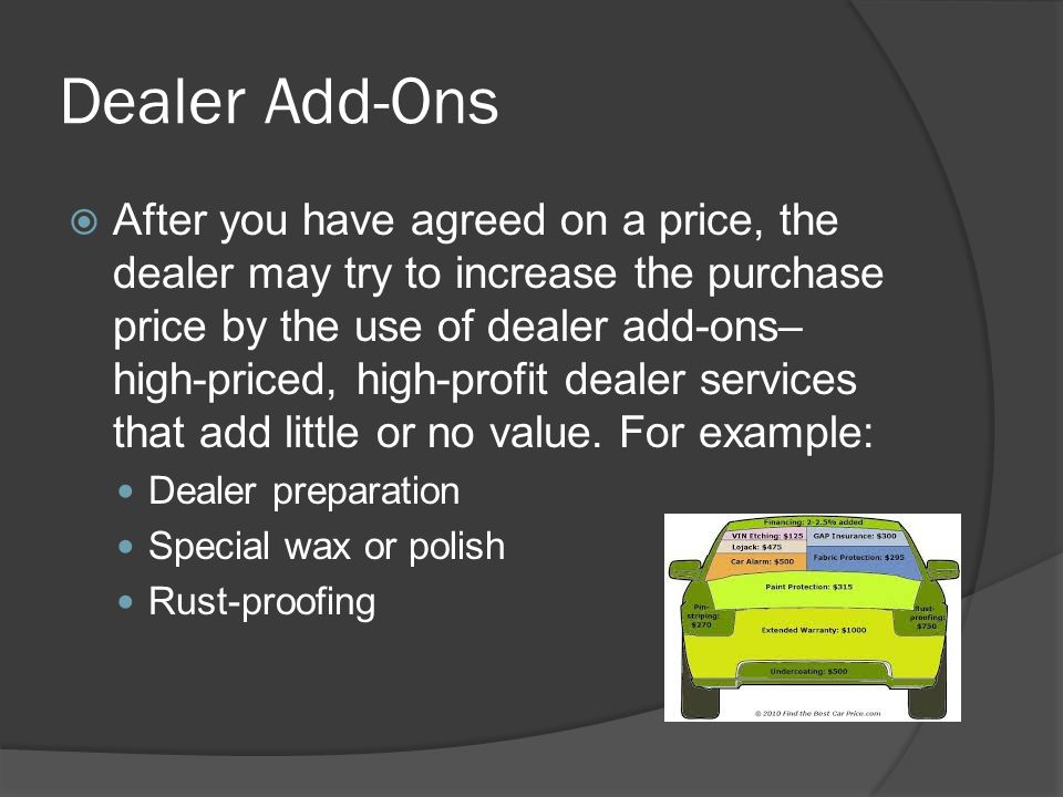 Dealer Add-Ons After you have agreed on a price, the dealer may try to increase the purchase price by the use of dealer add-ons– high-priced, high-pro