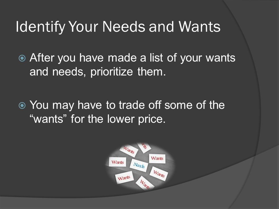 Identify Your Needs and Wants After you have made a list of your wants and needs, prioritize them. You may have to trade off some of the wants for the