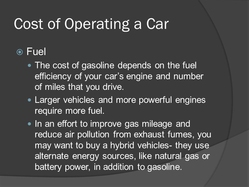 Cost of Operating a Car Fuel The cost of gasoline depends on the fuel efficiency of your cars engine and number of miles that you drive. Larger vehicl