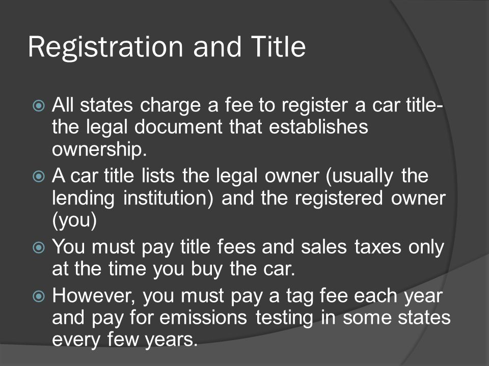 Registration and Title All states charge a fee to register a car title- the legal document that establishes ownership. A car title lists the legal own