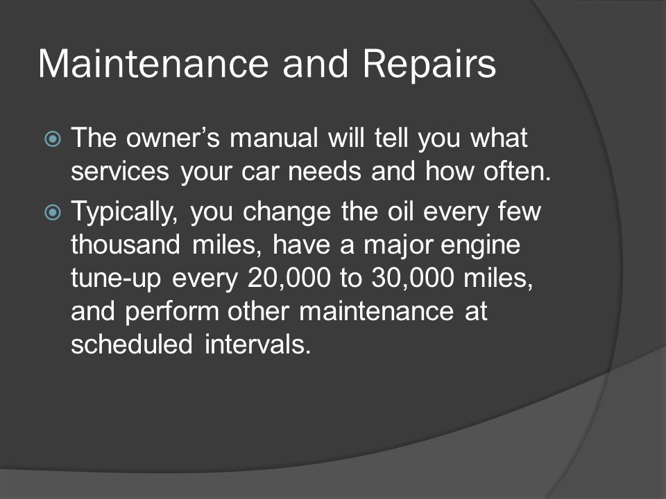 Maintenance and Repairs The owners manual will tell you what services your car needs and how often. Typically, you change the oil every few thousand m