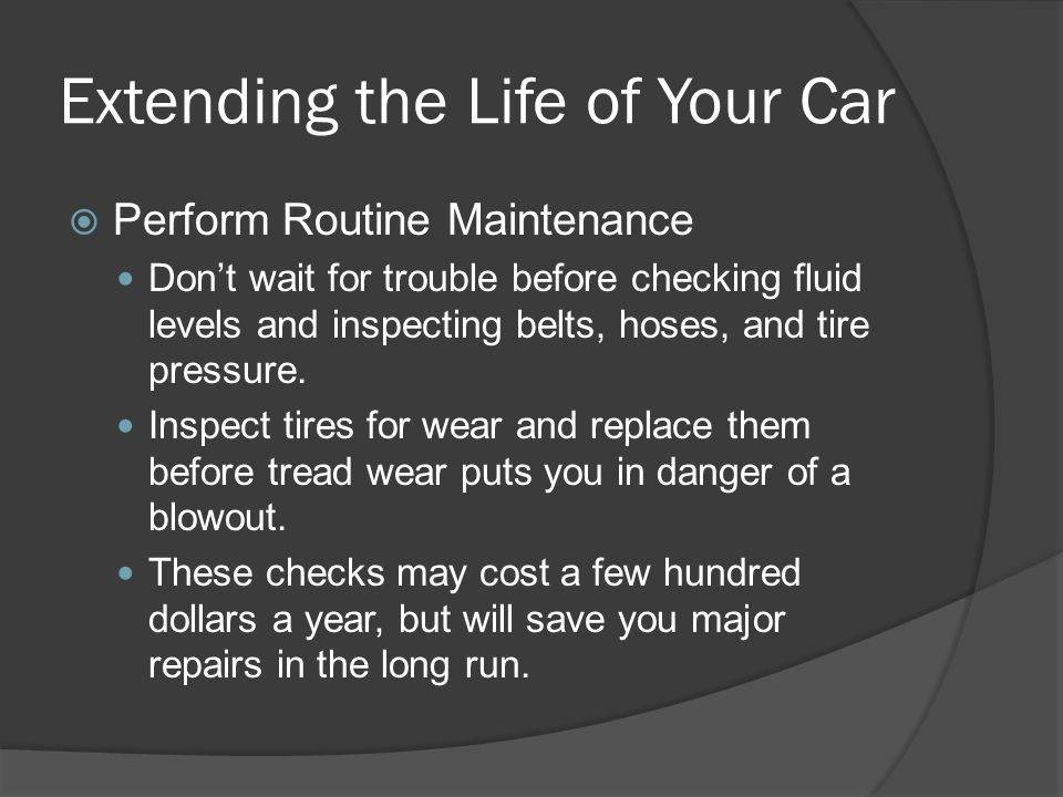 Extending the Life of Your Car Perform Routine Maintenance Dont wait for trouble before checking fluid levels and inspecting belts, hoses, and tire pr